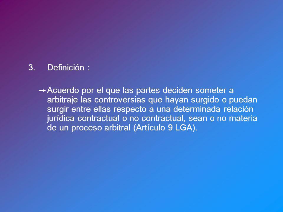3.Definición : Acuerdo por el que las partes deciden someter a arbitraje las controversias que hayan surgido o puedan surgir entre ellas respecto a una determinada relación jurídica contractual o no contractual, sean o no materia de un proceso arbitral (Artículo 9 LGA).