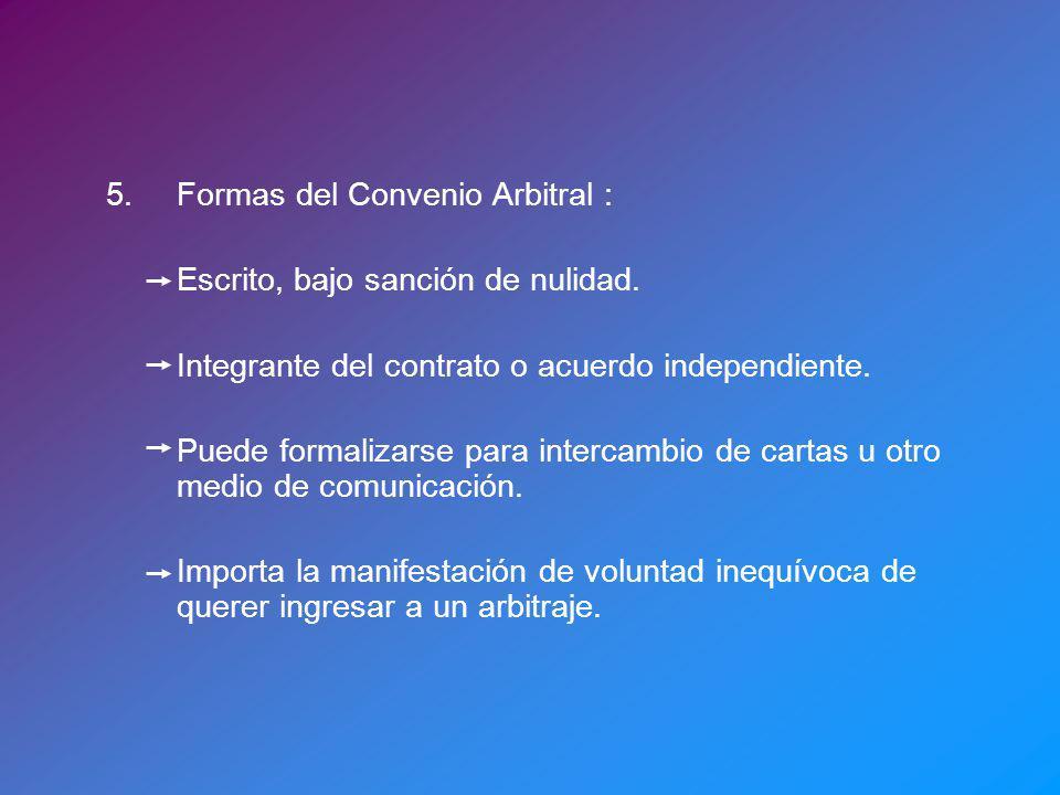 5.Formas del Convenio Arbitral : Escrito, bajo sanción de nulidad. Integrante del contrato o acuerdo independiente. Puede formalizarse para intercambi