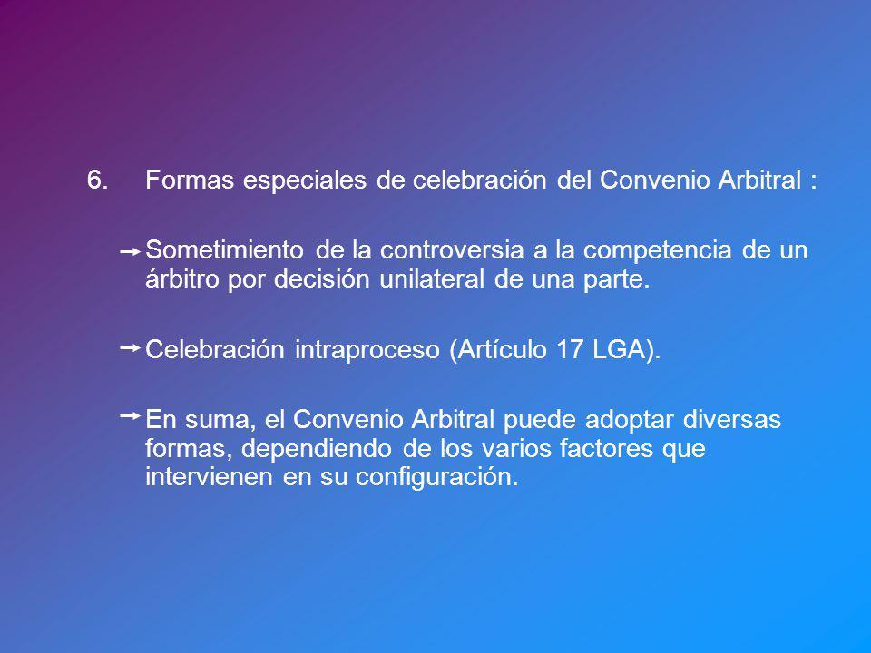 6.Formas especiales de celebración del Convenio Arbitral : Sometimiento de la controversia a la competencia de un árbitro por decisión unilateral de una parte.