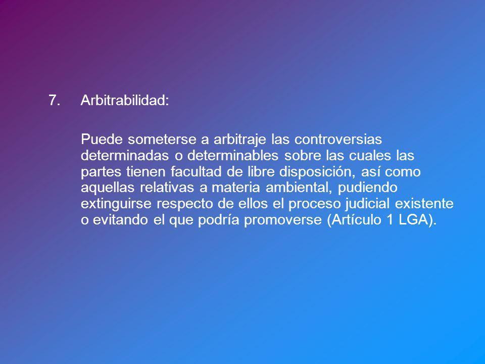 7.Arbitrabilidad: Puede someterse a arbitraje las controversias determinadas o determinables sobre las cuales las partes tienen facultad de libre disp