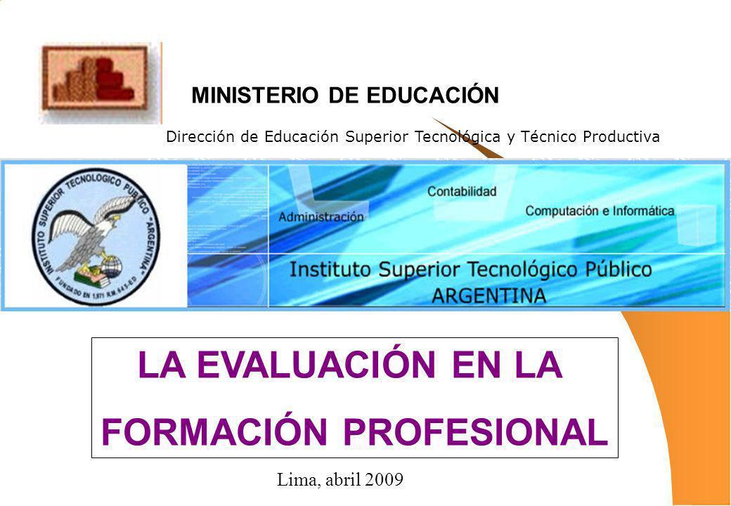 LA EVALUACIÓN EN LA FORMACIÓN PROFESIONAL Dirección de Educación Superior Tecnológica y Técnico Productiva MINISTERIO DE EDUCACIÓN Lima, abril 2009