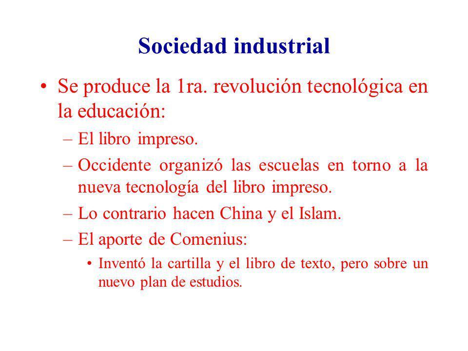 Sociedad industrial Se produce la 1ra. revolución tecnológica en la educación: –El libro impreso. –Occidente organizó las escuelas en torno a la nueva