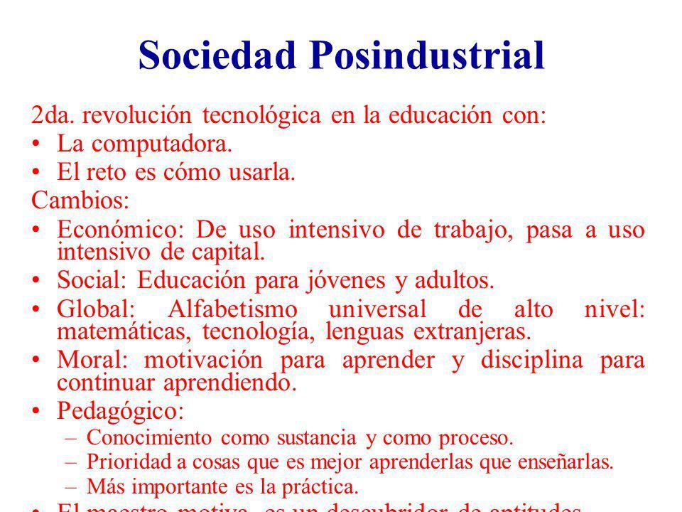 Sociedad Posindustrial 2da. revolución tecnológica en la educación con: La computadora. El reto es cómo usarla. Cambios: Económico: De uso intensivo d