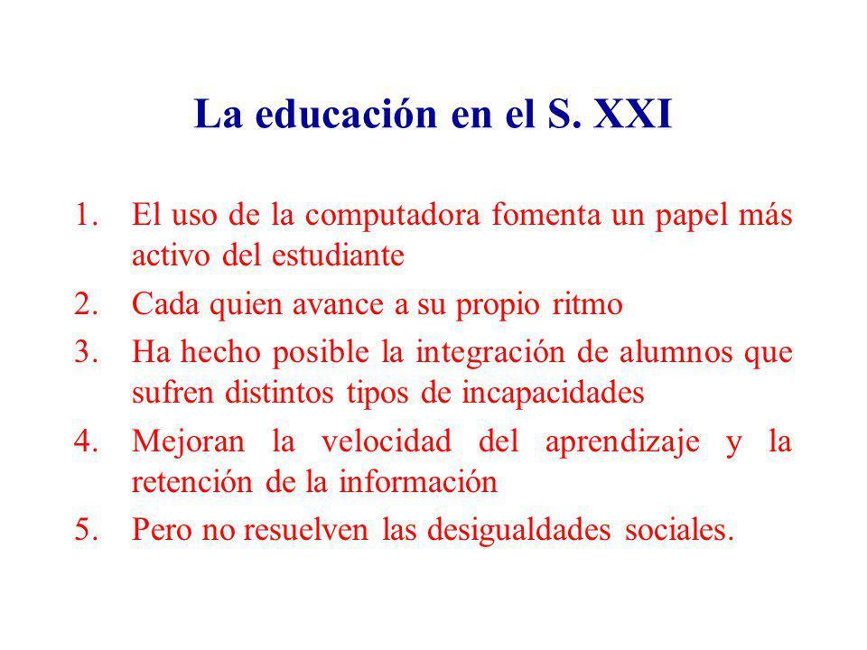 La educación en el S. XXI 1.El uso de la computadora fomenta un papel más activo del estudiante 2.Cada quien avance a su propio ritmo 3.Ha hecho posib