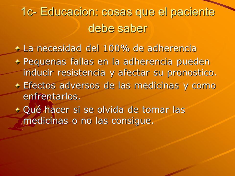 1c- Educacion: cosas que el paciente debe saber La necesidad del 100% de adherencia Pequenas fallas en la adherencia pueden inducir resistencia y afectar su pronostico.