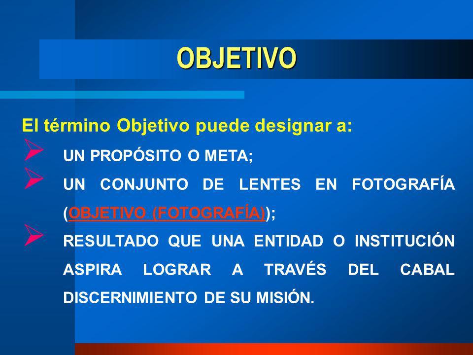 OBJETIVO El término Objetivo puede designar a: UN PROPÓSITO O META; UN CONJUNTO DE LENTES EN FOTOGRAFÍA (OBJETIVO (FOTOGRAFÍA));OBJETIVO (FOTOGRAFÍA) RESULTADO QUE UNA ENTIDAD O INSTITUCIÓN ASPIRA LOGRAR A TRAVÉS DEL CABAL DISCERNIMIENTO DE SU MISIÓN.