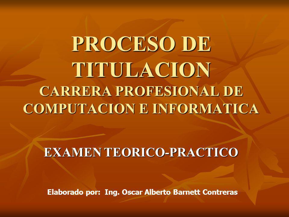 PROCESO DE TITULACION CARRERA PROFESIONAL DE COMPUTACION E INFORMATICA EXAMEN TEORICO-PRACTICO Elaborado por: Ing. Oscar Alberto Barnett Contreras