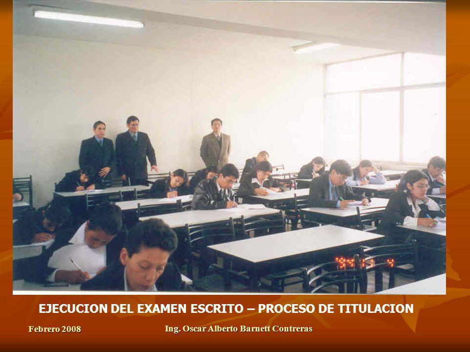 Febrero 2008 Ing. Oscar Alberto Barnett Contreras EJECUCION DEL EXAMEN ESCRITO – PROCESO DE TITULACION