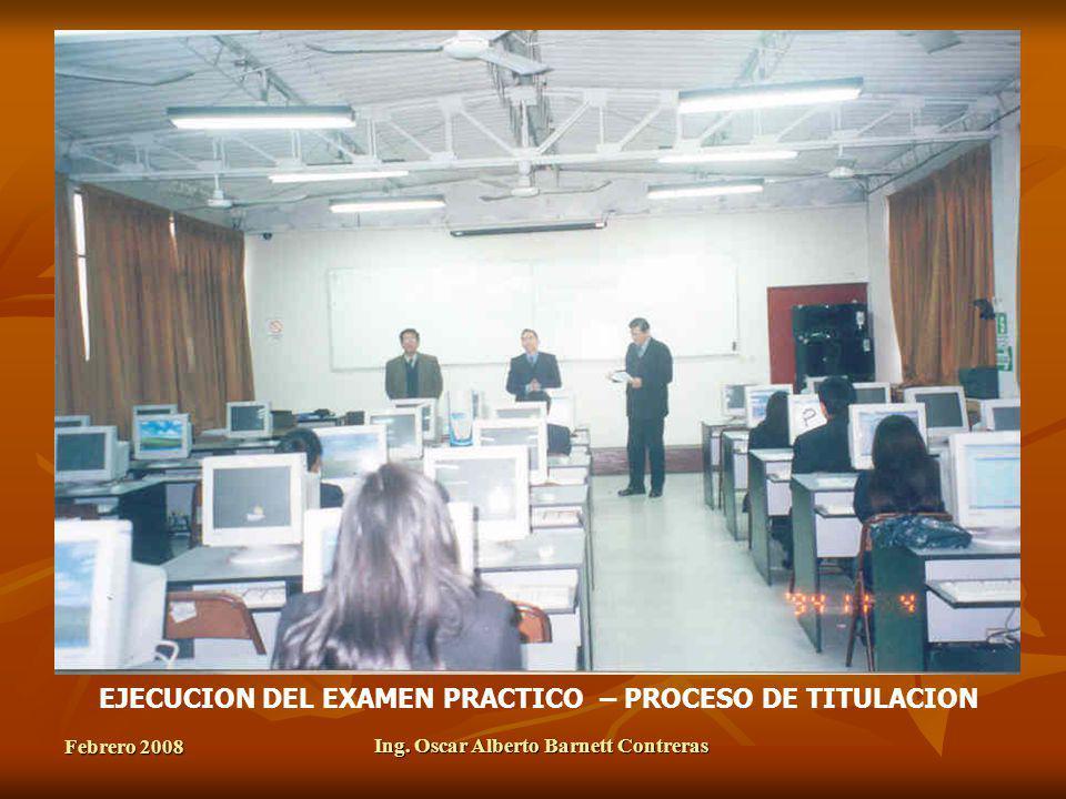 Febrero 2008 Ing. Oscar Alberto Barnett Contreras EJECUCION DEL EXAMEN PRACTICO – PROCESO DE TITULACION