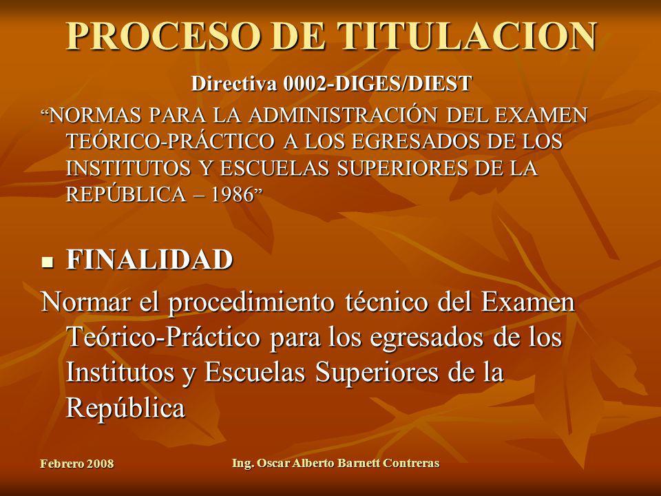 Febrero 2008 Ing. Oscar Alberto Barnett Contreras PROCESO DE TITULACION Directiva 0002-DIGES/DIEST NORMAS PARA LA ADMINISTRACIÓN DEL EXAMEN TEÓRICO-PR