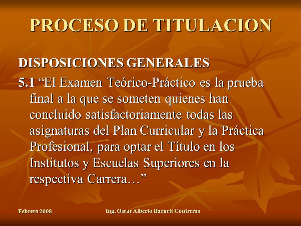 Febrero 2008 Ing. Oscar Alberto Barnett Contreras PROCESO DE TITULACION DISPOSICIONES GENERALES 5.1 El Examen Teórico-Práctico es la prueba final a la