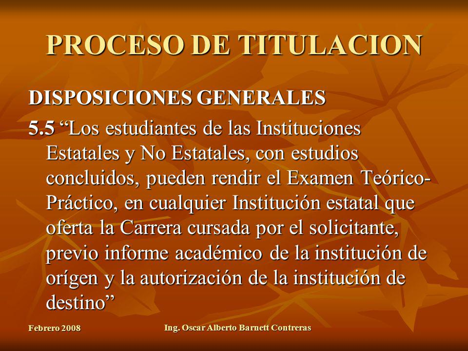 Febrero 2008 Ing. Oscar Alberto Barnett Contreras PROCESO DE TITULACION DISPOSICIONES GENERALES 5.5 Los estudiantes de las Instituciones Estatales y N