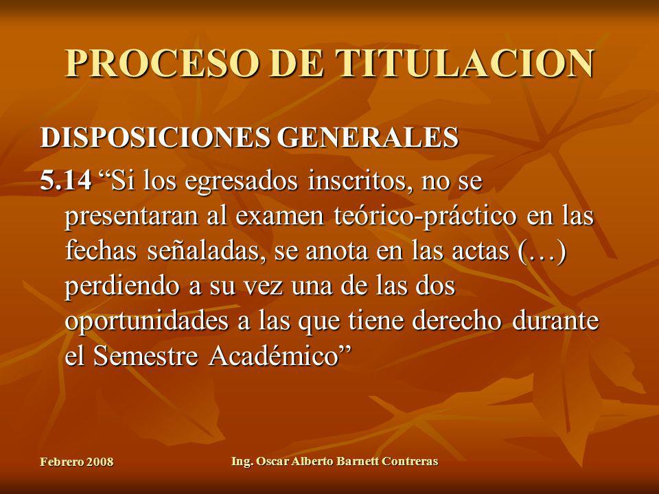 Febrero 2008 Ing. Oscar Alberto Barnett Contreras PROCESO DE TITULACION DISPOSICIONES GENERALES 5.14 Si los egresados inscritos, no se presentaran al