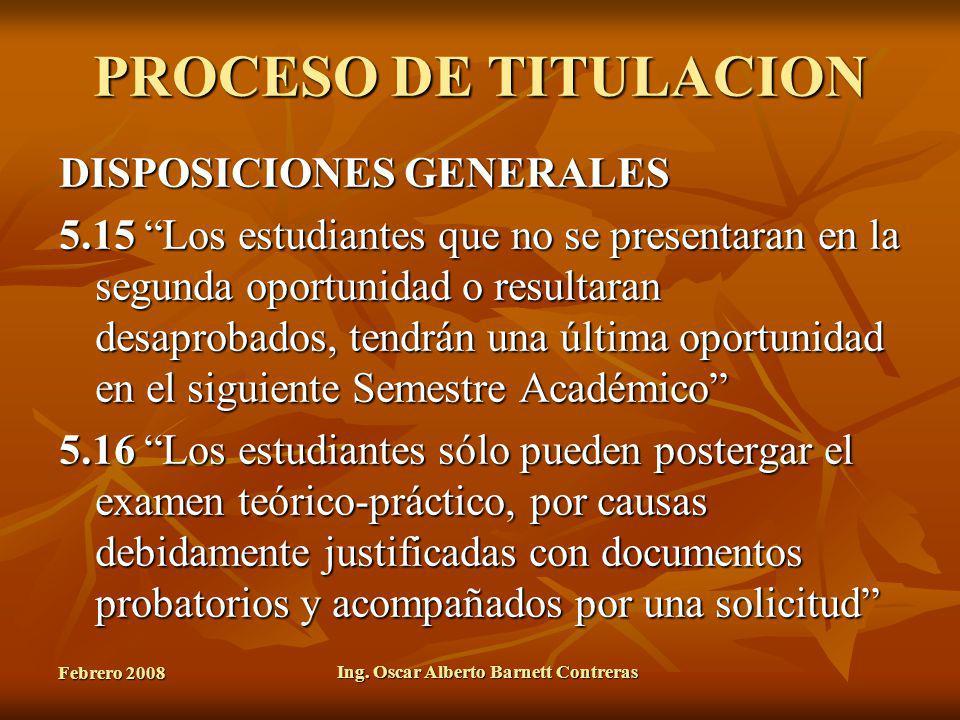 Febrero 2008 Ing. Oscar Alberto Barnett Contreras PROCESO DE TITULACION DISPOSICIONES GENERALES 5.15 Los estudiantes que no se presentaran en la segun