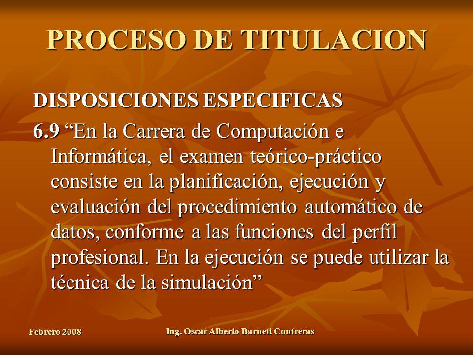 Febrero 2008 Ing. Oscar Alberto Barnett Contreras PROCESO DE TITULACION DISPOSICIONES ESPECIFICAS 6.9 En la Carrera de Computación e Informática, el e