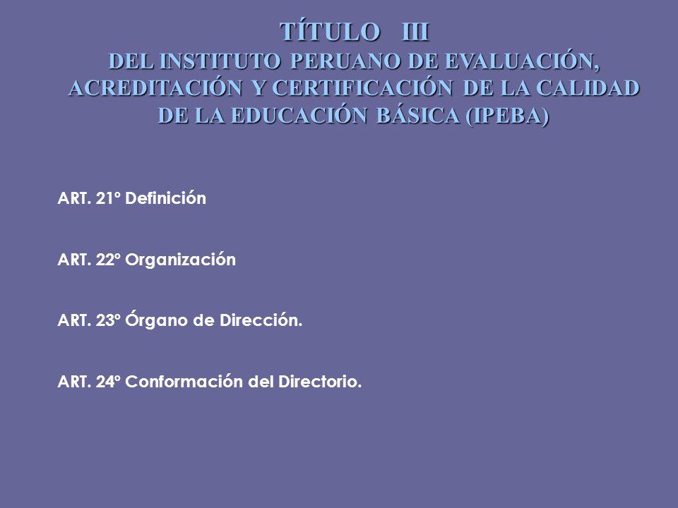 TÍTULO III DEL INSTITUTO PERUANO DE EVALUACIÓN, ACREDITACIÓN Y CERTIFICACIÓN DE LA CALIDAD DE LA EDUCACIÓN BÁSICA (IPEBA) ART. 21ºDefinición ART. 22ºO