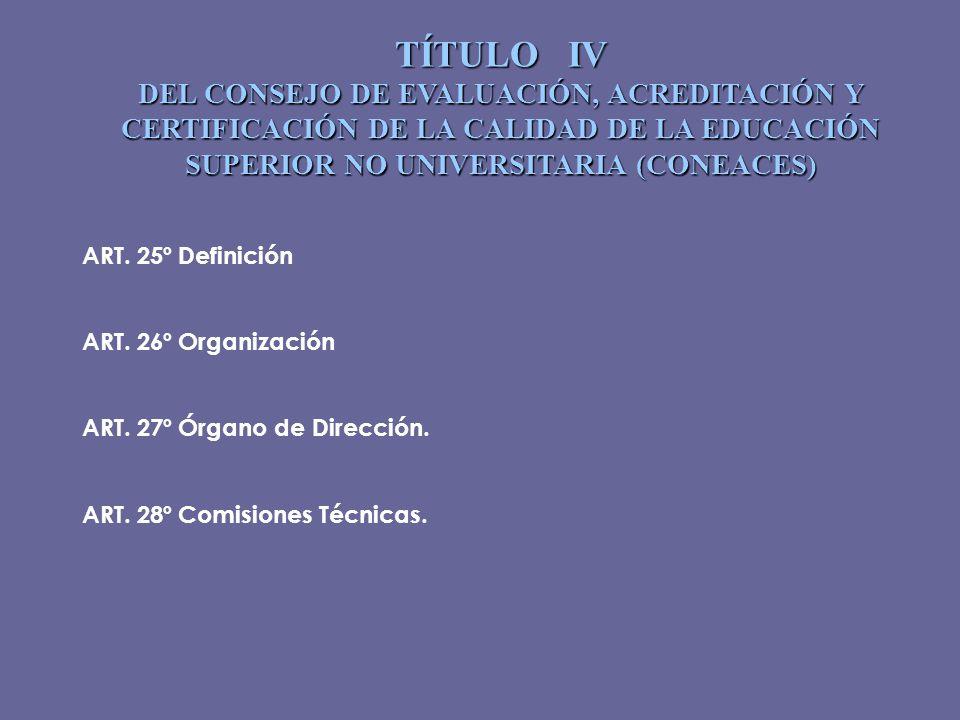 TÍTULO IV DEL CONSEJO DE EVALUACIÓN, ACREDITACIÓN Y CERTIFICACIÓN DE LA CALIDAD DE LA EDUCACIÓN SUPERIOR NO UNIVERSITARIA (CONEACES) ART. 25ºDefinició