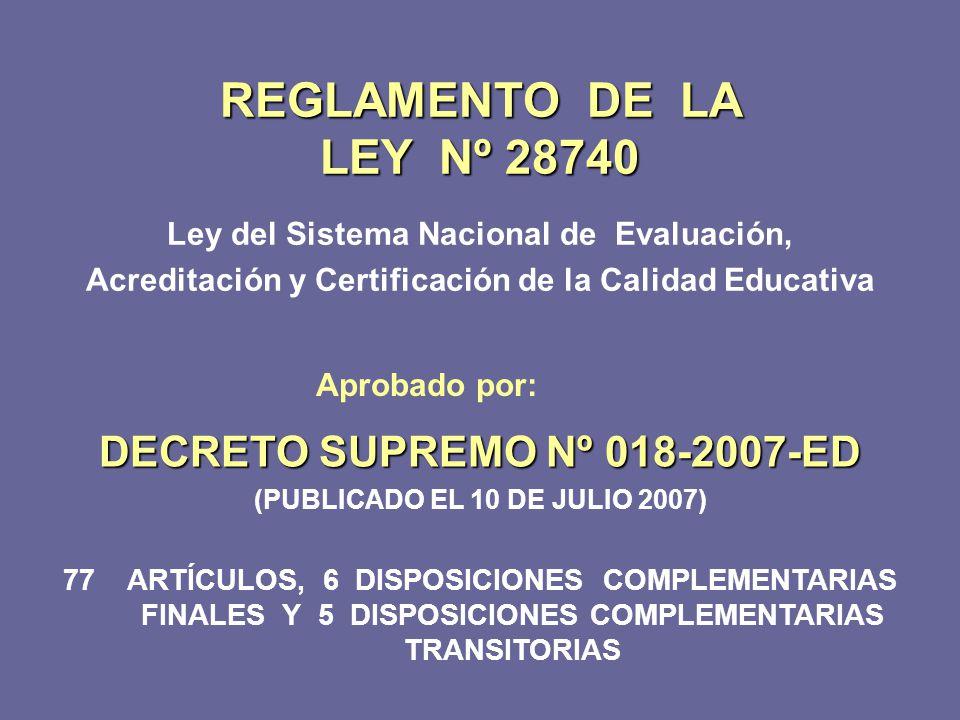 REGLAMENTO DE LA LEY Nº 28740 Ley del Sistema Nacional de Evaluación, Acreditación y Certificación de la Calidad Educativa DECRETO SUPREMO Nº 018-2007