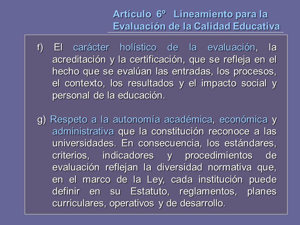 Artículo 6º Lineamiento para la Evaluación de la Calidad Educativa f ) El carácter holístico de la evaluación, la acreditación y la certificación, que
