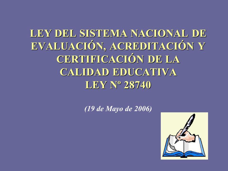 LEY DEL SISTEMA NACIONAL DE EVALUACIÓN, ACREDITACIÓN Y CERTIFICACIÓN DE LA CALIDAD EDUCATIVA LEY Nº 28740 LEY DEL SISTEMA NACIONAL DE EVALUACIÓN, ACRE