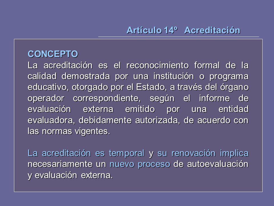Artículo 14º Acreditación CONCEPTO La acreditación es el reconocimiento formal de la calidad demostrada por una institución o programa educativo, otor