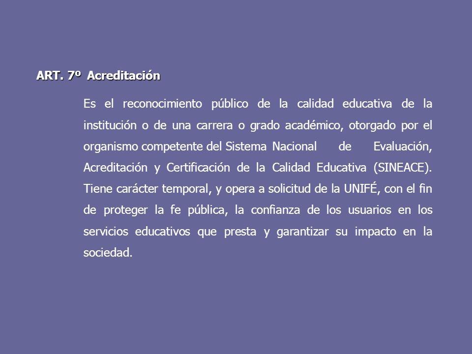 ART. 7º Acreditación Es el reconocimiento público de la calidad educativa de la institución o de una carrera o grado académico, otorgado por el organi