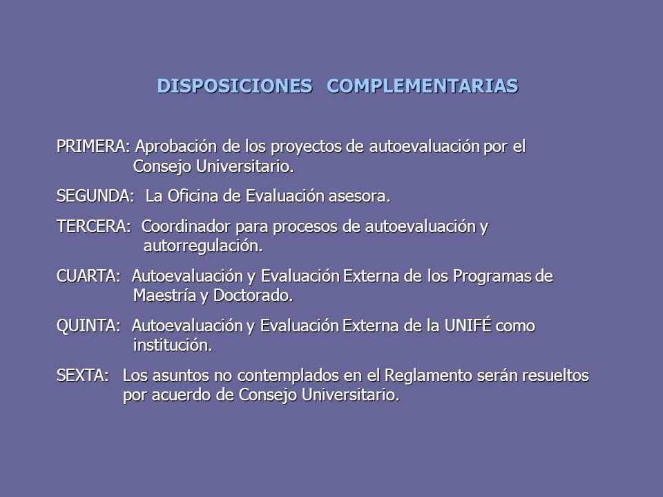 DISPOSICIONES COMPLEMENTARIAS PRIMERA: Aprobación de los proyectos de autoevaluación por el Consejo Universitario. SEGUNDA: La Oficina de Evaluación a