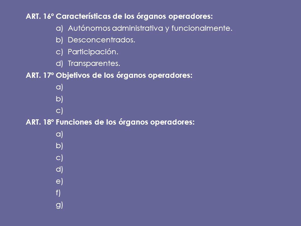 ART. 16ºCaracterísticas de los órganos operadores: a) Autónomos administrativa y funcionalmente. b) Desconcentrados. c) Participación. d) Transparente