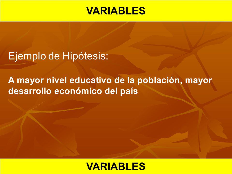 HIPOTESIS CIENTIFICA VARIABLES Ejemplo de Hipótesis: A mayor nivel educativo de la población, mayor desarrollo económico del país VARIABLES