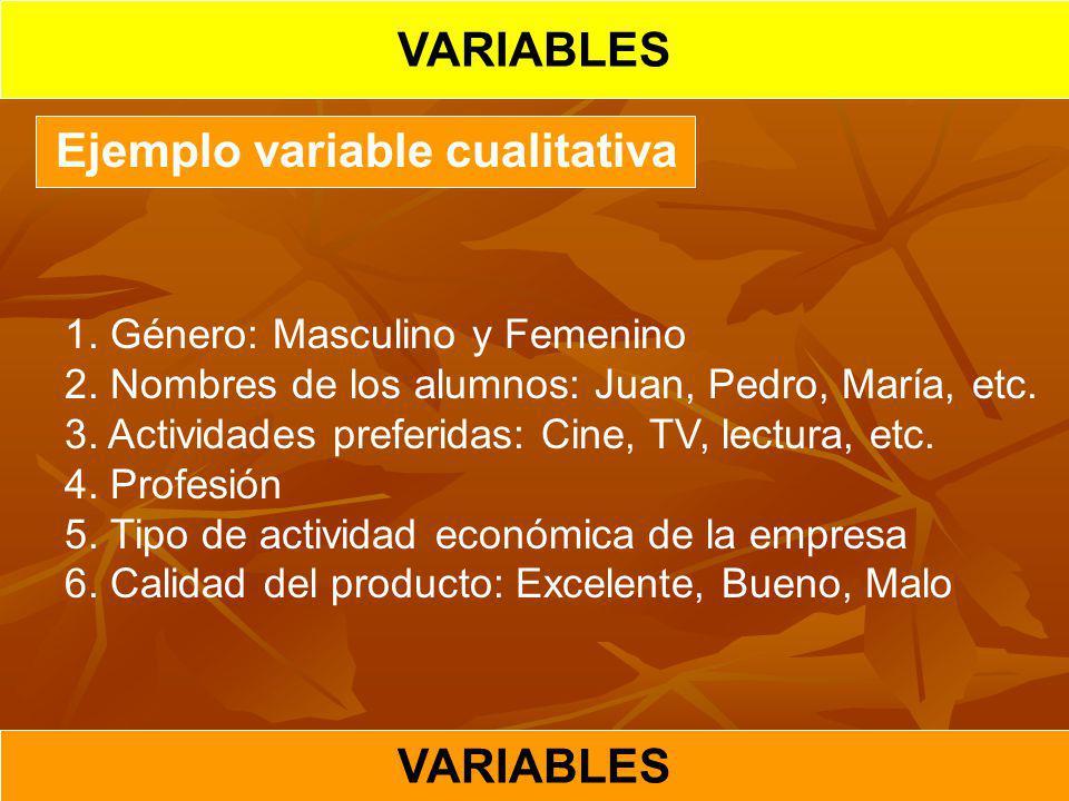 Ejemplo variable cualitativa 1. Género: Masculino y Femenino 2. Nombres de los alumnos: Juan, Pedro, María, etc. 3. Actividades preferidas: Cine, TV,