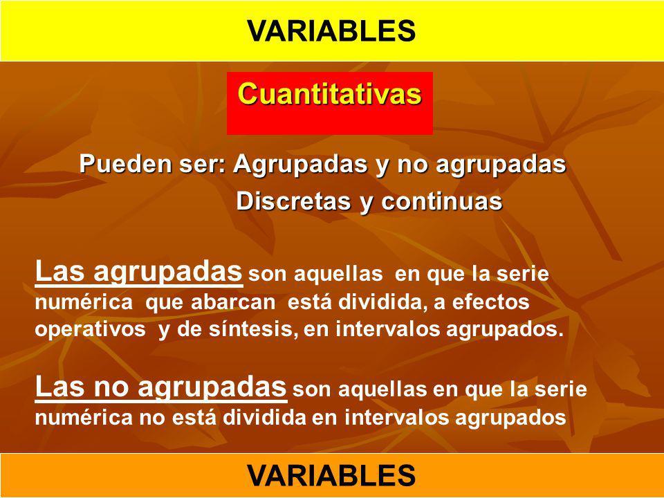 Cuantitativas Pueden ser: Agrupadas y no agrupadas Discretas y continuas Discretas y continuas Las agrupadas son aquellas en que la serie numérica que