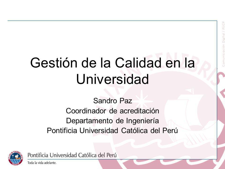 Gestión de la Calidad en la Universidad Sandro Paz Coordinador de acreditación Departamento de Ingeniería Pontificia Universidad Católica del Perú