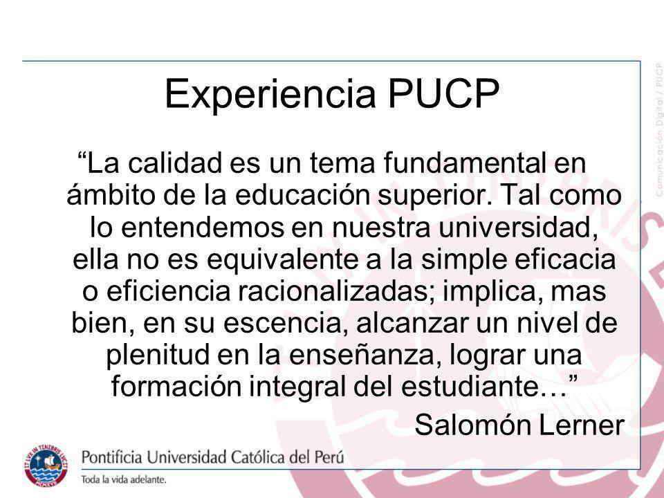 Experiencia PUCP La calidad es un tema fundamental en ámbito de la educación superior. Tal como lo entendemos en nuestra universidad, ella no es equiv