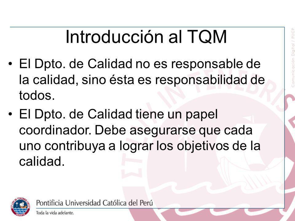 Introducción al TQM El Dpto. de Calidad no es responsable de la calidad, sino ésta es responsabilidad de todos. El Dpto. de Calidad tiene un papel coo