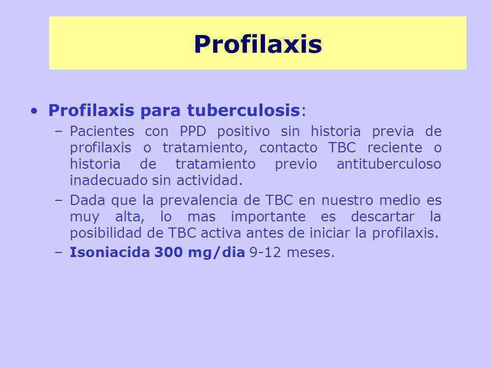 Profilaxis Profilaxis para tuberculosis: –Pacientes con PPD positivo sin historia previa de profilaxis o tratamiento, contacto TBC reciente o historia de tratamiento previo antituberculoso inadecuado sin actividad.