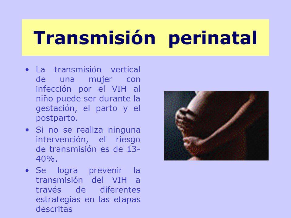 Transmisión perinatal La transmisión vertical de una mujer con infección por el VIH al niño puede ser durante la gestación, el parto y el postparto.