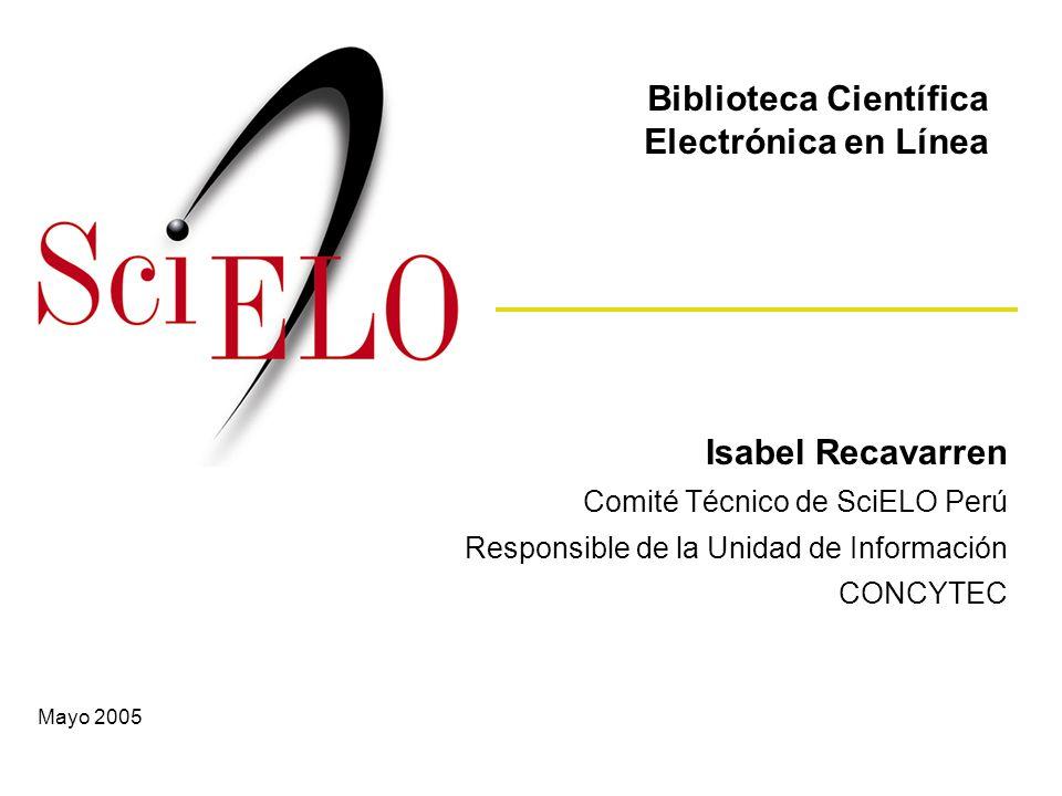 Isabel Recavarren Comité Técnico de SciELO Perú Responsible de la Unidad de Información CONCYTEC Biblioteca Científica Electrónica en Línea Mayo 2005