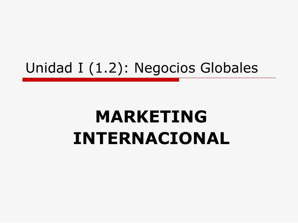 Unidad I (1.2): Negocios Globales MARKETING INTERNACIONAL