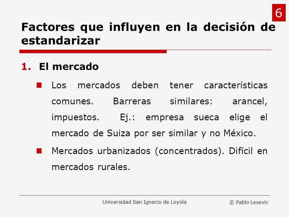 © Pablo Lesevic Universidad San Ignacio de Loyola 1.El mercado Los mercados deben tener características comunes. Barreras similares: arancel, impuesto