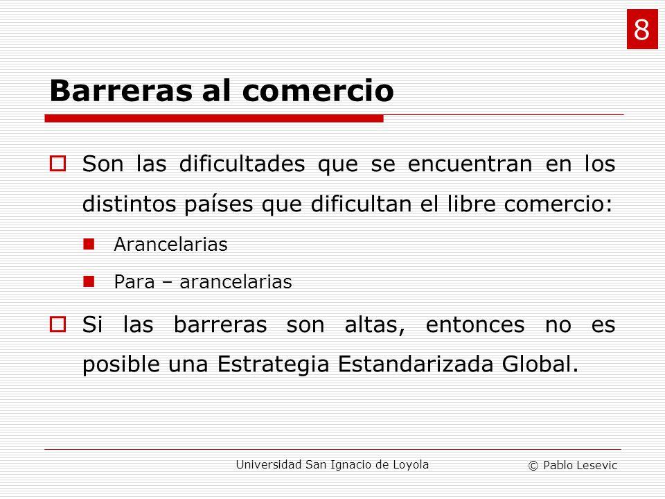 © Pablo Lesevic Universidad San Ignacio de Loyola Barreras al comercio Son las dificultades que se encuentran en los distintos países que dificultan e