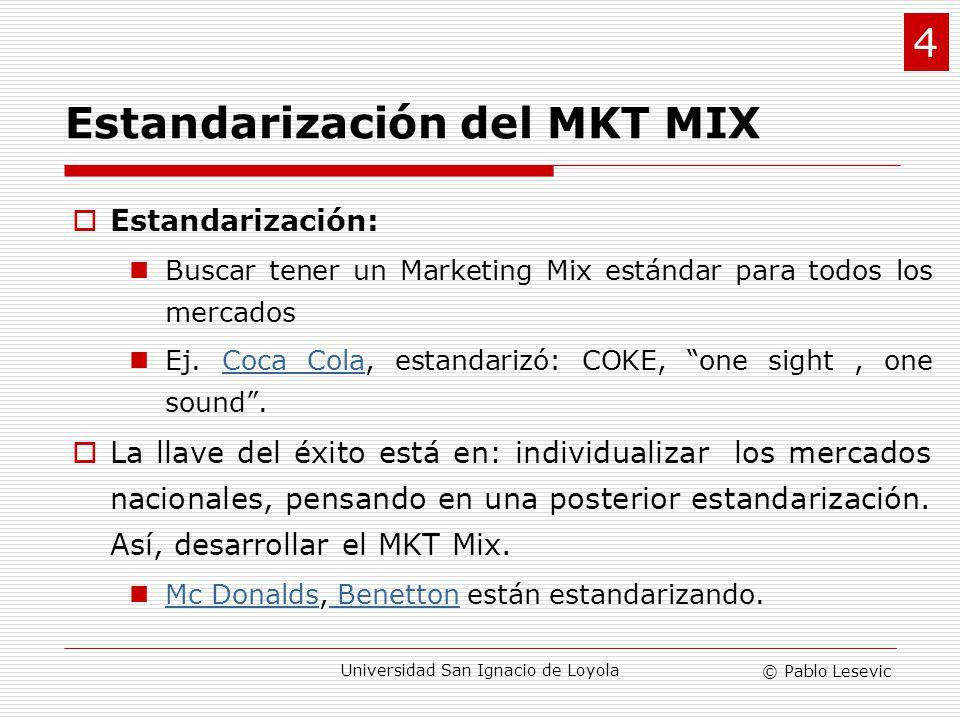 © Pablo Lesevic Universidad San Ignacio de Loyola Estandarización del MKT MIX Estandarización: Buscar tener un Marketing Mix estándar para todos los m
