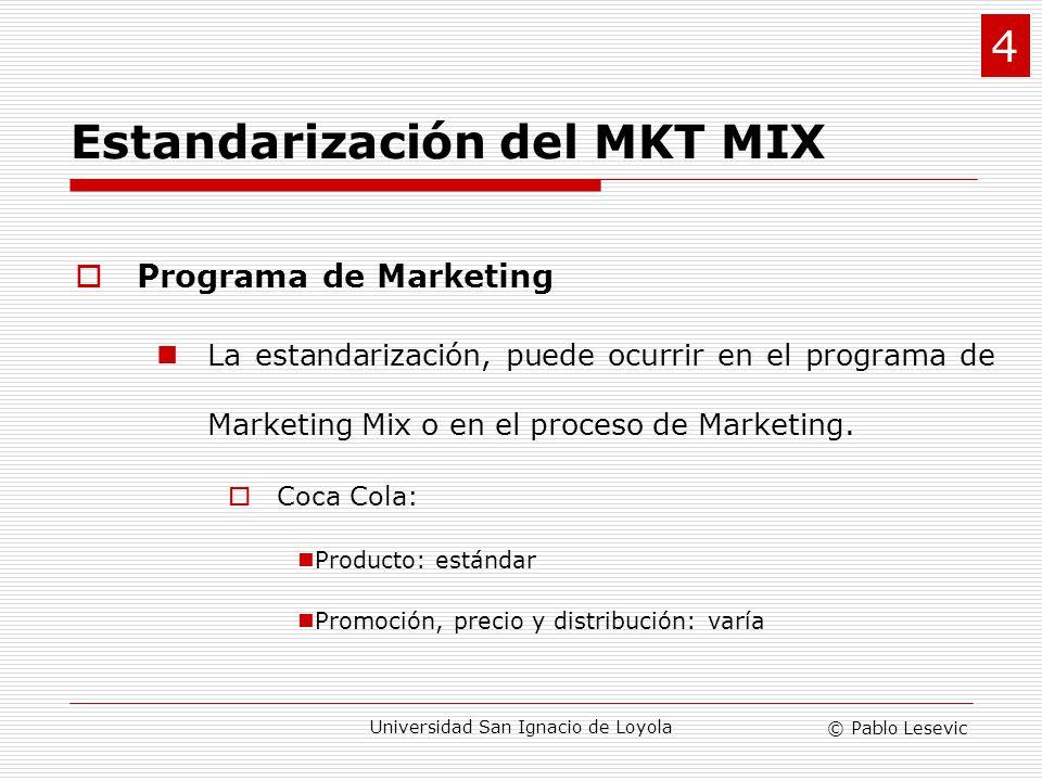 © Pablo Lesevic Universidad San Ignacio de Loyola Escenarios: Escenario I: Producto (Coca Cola) Escenario II: Producto y Promoción (Canon 35 mm) Escenario III: Producto, Promoción y Precio (Benetton, misma publicidad en todo el mundo) Escenario IV: Producto, Promoción, Precio y Distribución (Boing) 4 Estandarización del MKT MIX
