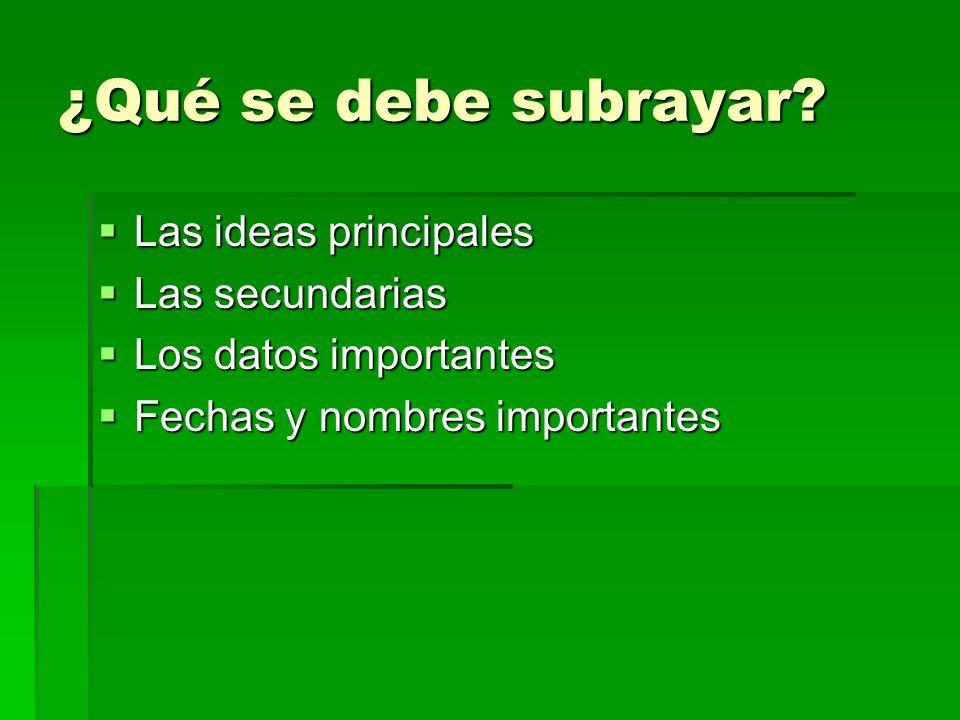 ¿Qué se debe subrayar? Las ideas principales Las ideas principales Las secundarias Las secundarias Los datos importantes Los datos importantes Fechas