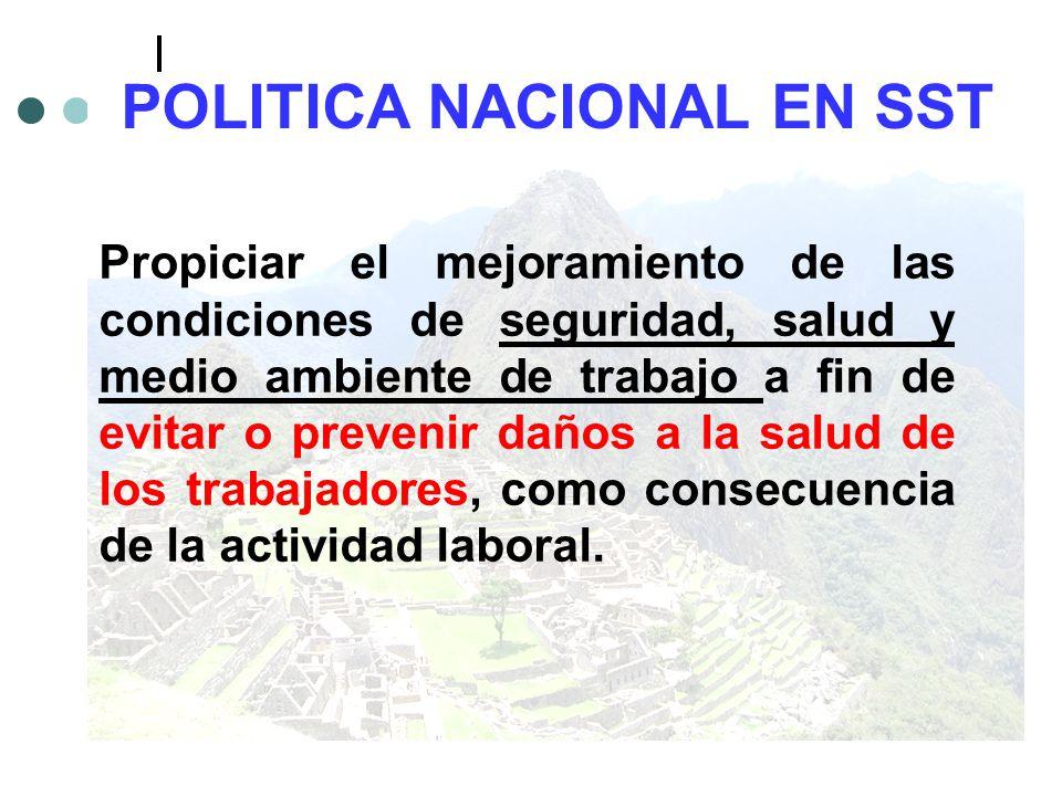 POLITICA NACIONAL EN SST Propiciar el mejoramiento de las condiciones de seguridad, salud y medio ambiente de trabajo a fin de evitar o prevenir daños