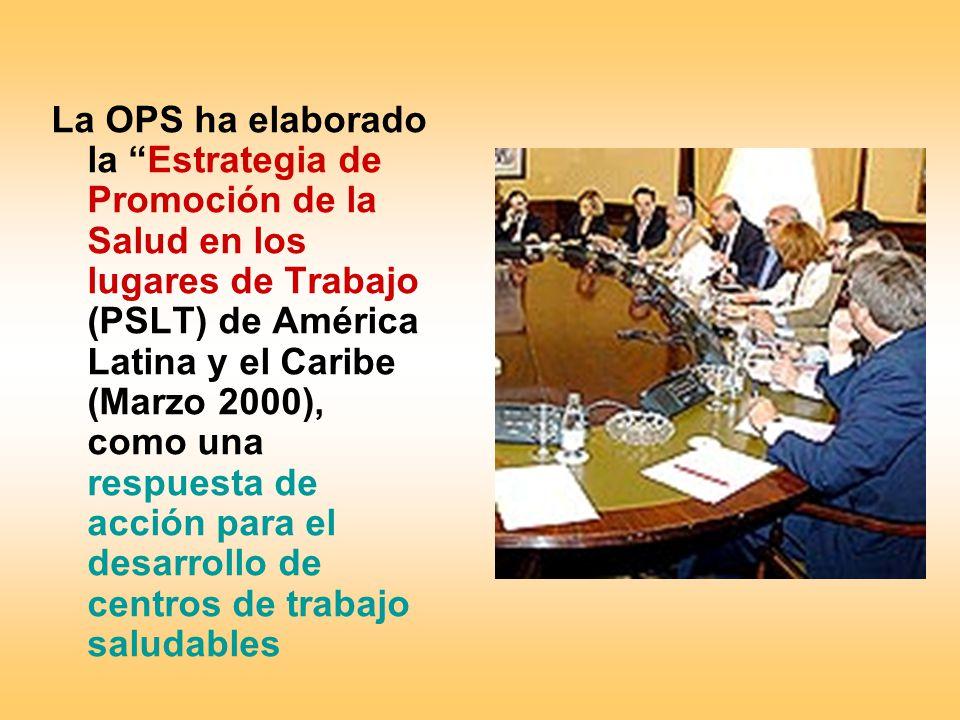 La OPS ha elaborado la Estrategia de Promoción de la Salud en los lugares de Trabajo (PSLT) de América Latina y el Caribe (Marzo 2000), como una respu