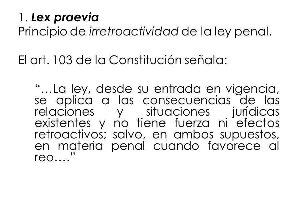 1. Lex praevia Principio de irretroactividad de la ley penal. El art. 103 de la Constitución señala: …La ley, desde su entrada en vigencia, se aplica
