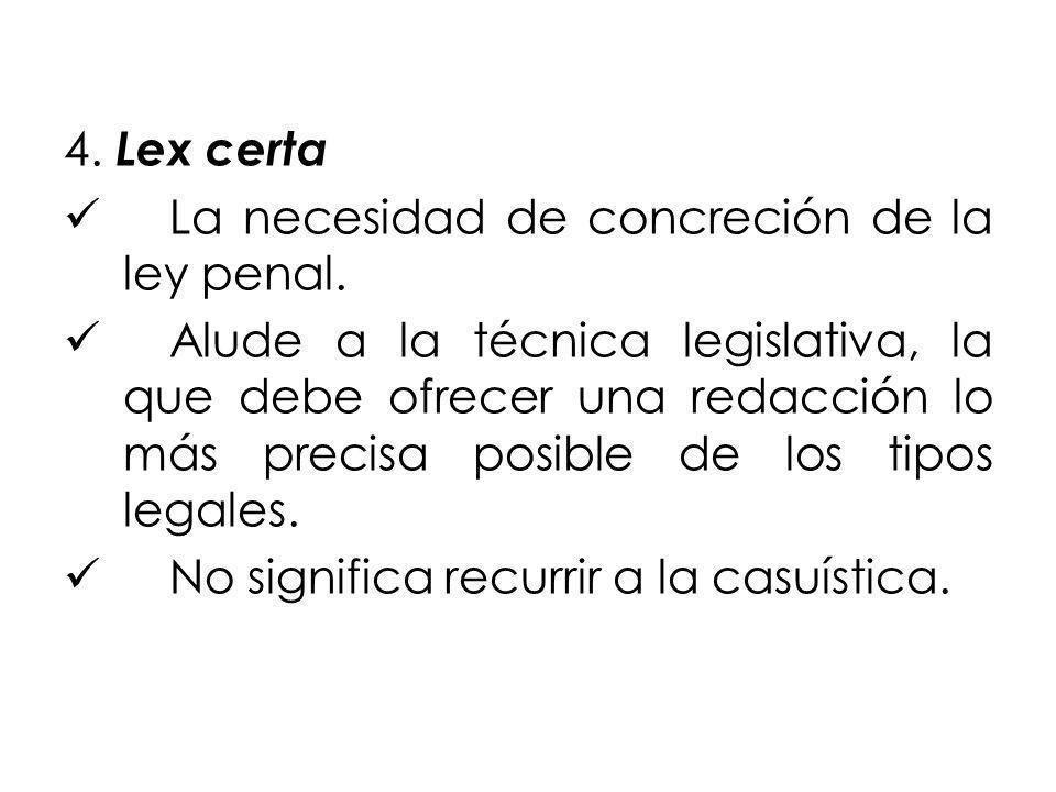 4. Lex certa La necesidad de concreción de la ley penal. Alude a la técnica legislativa, la que debe ofrecer una redacción lo más precisa posible de l