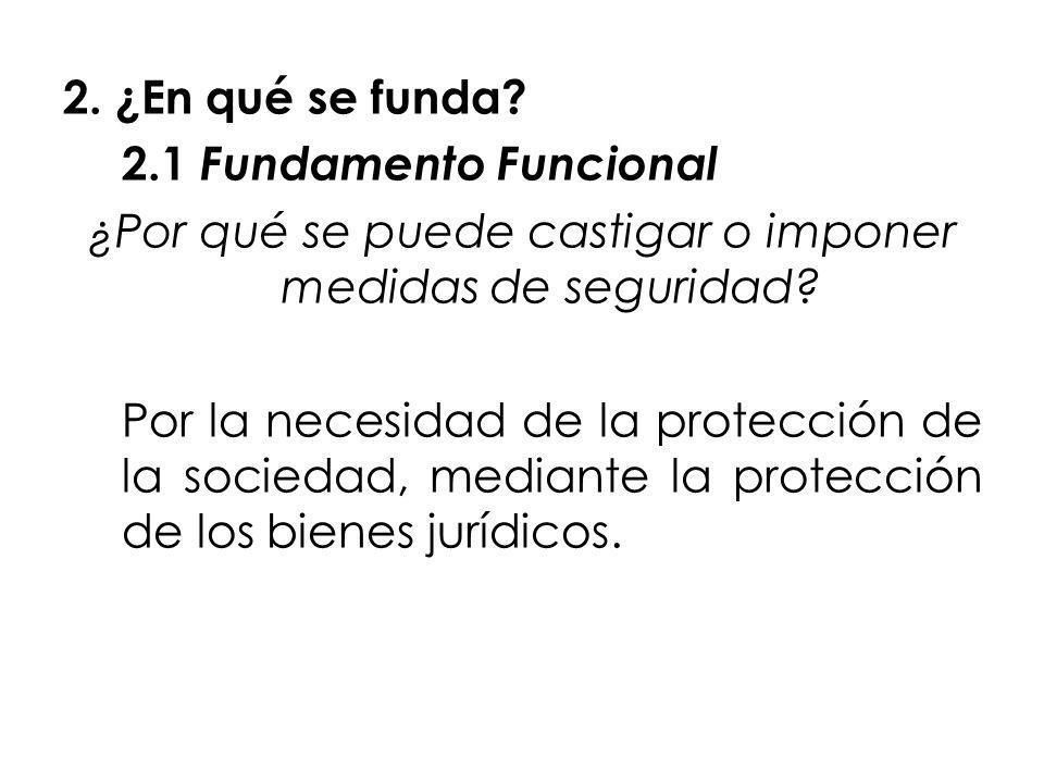 2. ¿En qué se funda? 2.1 Fundamento Funcional ¿Por qué se puede castigar o imponer medidas de seguridad? Por la necesidad de la protección de la socie