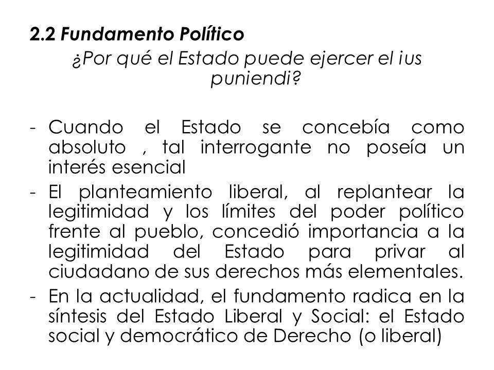 2.2 Fundamento Político ¿Por qué el Estado puede ejercer el ius puniendi? -Cuando el Estado se concebía como absoluto, tal interrogante no poseía un i