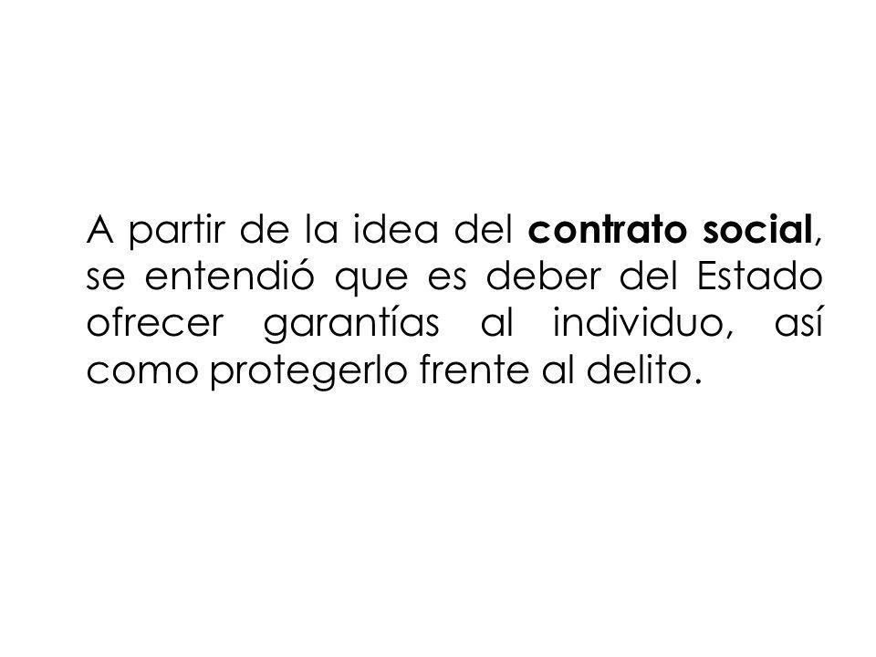 A partir de la idea del contrato social, se entendió que es deber del Estado ofrecer garantías al individuo, así como protegerlo frente al delito.